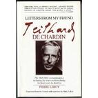 Letters from my friend, Teilhard de Chardin,…