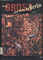 Los años de Berlin , George Grosz by Ralph…