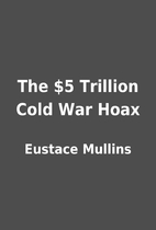 The $5 Trillion Cold War Hoax by Eustace…