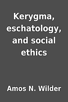 Kerygma, eschatology, and social ethics by…