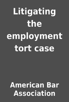 Litigating the employment tort case by…