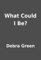 What Could I Be? by Debra Green