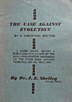 The Case Against Evolution by J. E. Shelley