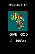 Give God a Break by Alexander Ezike