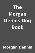 The Morgan Dennis Dog Book by Morgan Dennis