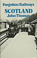 Forgotten Railways : Scotland by John Thomas