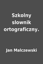 Szkolny slownik ortograficzny. by Jan…