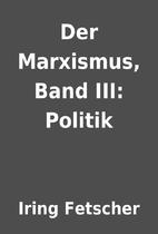 Der Marxismus, Band III: Politik by Iring…