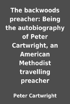 The backwoods preacher: Being the…