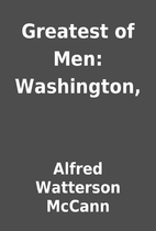 Greatest of Men: Washington, by Alfred…