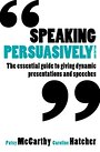 Speaking Persuasively: The essential guide to giving dynamic presentations and speeches -