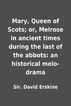 Mary, Queen of Scots; or, Melrose in ancient…