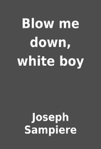 Blow me down, white boy by Joseph Sampiere