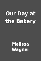 Our Day at the Bakery by Melissa Wagner