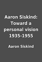 Aaron Siskind: Toward a personal vision…
