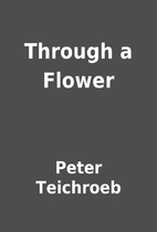 Through a Flower by Peter Teichroeb