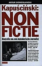 Kapuscinski: non fictie by Artur Domoslawski