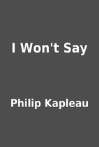 I Won't Say by Philip Kapleau