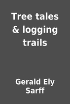 Tree tales & logging trails by Gerald Ely…