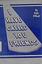 I have called you friends by Kelly O'Neall