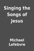 Singing the Songs of Jesus by Michael…