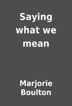 Saying what we mean by Marjorie Boulton
