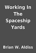 Working In The Spaceship Yards by Brian W.…