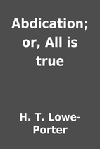Abdication; or, All is true by H. T.…