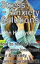Stress, Anxiety, Solutions by John Harriyott