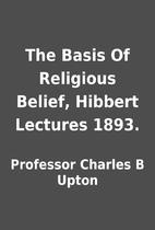 The Basis Of Religious Belief, Hibbert…