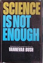 Science is not enough by Vannevar Bush