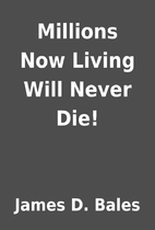 Millions Now Living Will Never Die! by James…