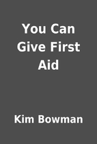You Can Give First Aid by Kim Bowman