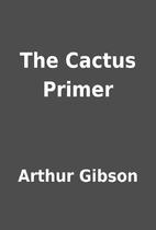 The Cactus Primer by Arthur Gibson