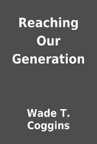 Reaching Our Generation by Wade T. Coggins