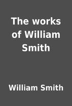 The works of William Smith by William Smith