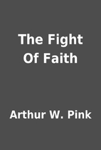 The Fight Of Faith by Arthur W. Pink