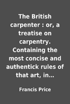 The British carpenter : or, a treatise on…