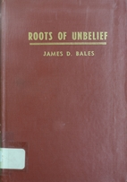 Roots of unbelief by James D. Bales