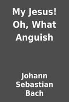 My Jesus! Oh, What Anguish by Johann…