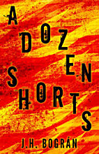 A Dozen Shorts by J. H. Bográn