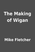 The Making of Wigan by Mike Fletcher