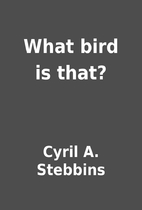 What bird is that? by Cyril A. Stebbins