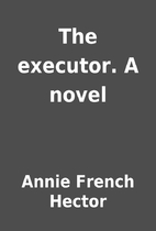 The executor. A novel by Annie French Hector