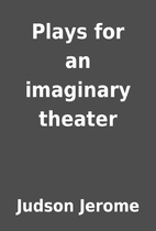Plays for an imaginary theater by Judson…