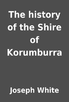 The history of the Shire of Korumburra by…