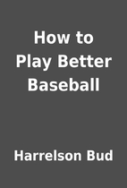 How to Play Better Baseball by Harrelson Bud
