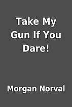 Take My Gun If You Dare! by Morgan Norval