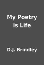 My Poetry is Life by D.J. Brindley