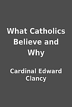 What Catholics Believe and Why by Cardinal…
